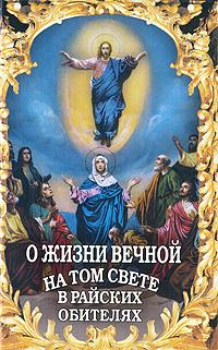 О жизни вечной на том свете в райских обителях отсутствует о жизни вечной на том свете в райских обителях чудесные описания святыми угодниками божьими царства небесного