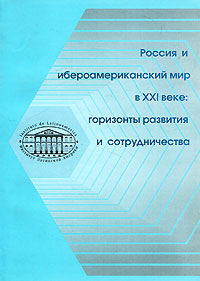 Россия и ибероамериканский мир в XXI веке. Горизонты развития и сотрудничества  книги эксмо россия и мир в xxi веке