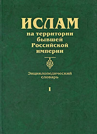 Ислам на территории бывшей Российской империи. Энциклопедический словарь. Том 1