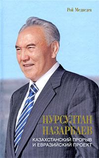 Нурсултан Назарбаев. Казахстанский прорыв и евразийский проект