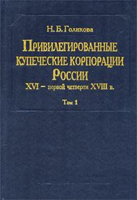 Привилегированные купеческие корпорации России XVI - первой четверти XVIII в. Том 1