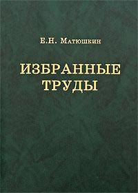 Zakazat.ru: Е. Н. Матюшкин. Избранные труды. Е. Н. Матюшкин