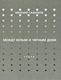 Михаил Сафонов Между белым и черным днем михаил силкин цветок книга стихотворений