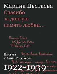 Марина Цветаева Спасибо за долгую память любви... Письма к Анне Тесковой. 1922-1939 письма любви