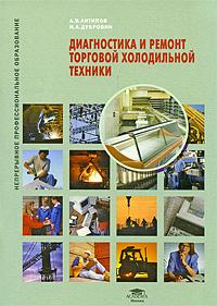 А. В. Антипов, И. А. Дубровин. Диагностика и ремонт торговой холодильной техники