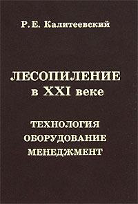 Р. Е. Калитеевский Лесопиление в XXI веке. Технология, оборудование, менеджмент