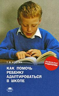 Как помочь ребенку адаптироваться в школе. Т. В. Костяк