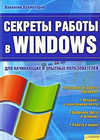 Валентин Холмогоров Секреты работы в Windows программный комплекс администратор д в кургане