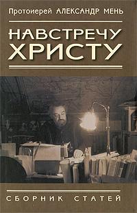 Протоиерей Александр Мень Навстречу Христу протоиерей александр мень как читать библию комплект из 3 книг