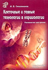 А. Б. Смолянинов Клеточные и генные технологии в кардиологии илья иванов применение клеточных технологий для коррекции тканевой реакции