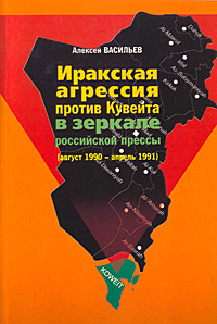 Иракская агрессия против Кувейта в зеркале российской прессы (август 1990 - апрель 1991). Алексей Васильев