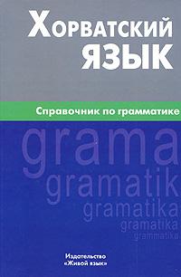Хорватский язык. Справочник по грамматике. А. Ю. Калинин