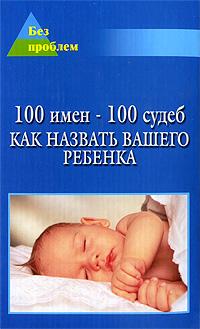 100 имен - 100 судеб. Как назвать Вашего ребенка