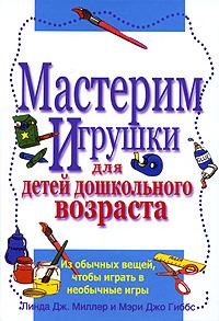 Линда Дж. Миллер и Мэри Джо Гиббс Мастерим игрушки для детей дошкольного возраста