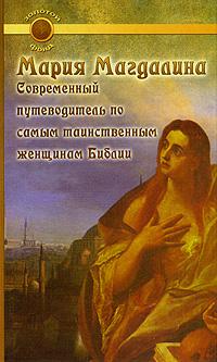 Мария Магдалина. Современный путеводитель по самым таинственным женщинам Библии