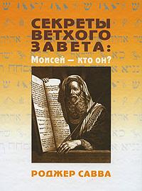 Роджер Савва Секреты Ветхого Завета. Моисей - кто он?