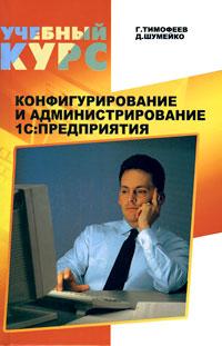 Г. Тимофеев, Д. Шумейко Конфигурирование и администрирование 1С: Предприятия