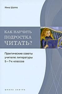 Инна Шолпо Как научить подростка читать? Практические советы учителю 5-7 классов ISBN: 978-5-91678-010-9