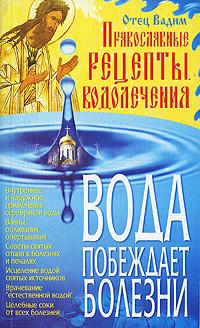 Вода побеждает болезни. Православные рецепты водолечения. Отец Вадим