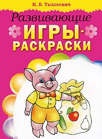 И. В. Тышкевич Развивающие игры-раскраски и горбунова книжка для девочек всех возрастов рисунки раскраски придумки