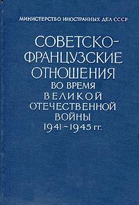 Советско-французские отношения во время Великой Отечественной войны 1941-1945 гг. Документы и материалы