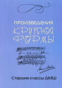 Л. Захарова Произведения крупной формы. Старшие классы ДМШ хрестоматия для фортепиано произведения крупной формы младшие классы дмш