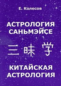 Е. Колесов Астрология Саньмэйсе. Китайская астрология классическая астрология том 1 введение в астрологию