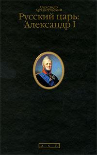 Александр Архангельский Русский царь. Александр I ISBN: 978-5-17-060943-7, 978-5-271-24615-9