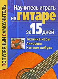 Тимур Иванников Научитесь играть на гитаре за 15 дней