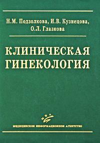Клиническая гинекология. Н. М. Подзолкова, И. В. Кузнецова, О. Л. Глазкова