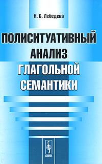 9785397007658 - Н. Б. Лебедева: Полиситуативный анализ глагольной семантики - Книга