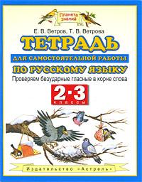 Ветров Е.В., Ветрова Т.В. Тетрадь для самостоятельной работы по русскому языку. 2-3 классы. Проверяем безударные гласные в корне слова