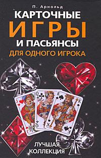 П. Арнольд. Карточные игры и пасьянсы для одного игрока. Лучшая коллекция