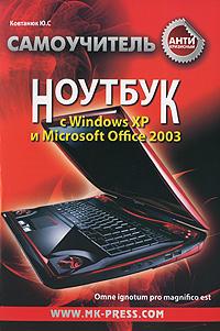 Ю. С. Ковтанюк Антикризисный самоучитель. Ноутбук с Windows ХР и Microsoft Office 2003 эффективная работа windows xp