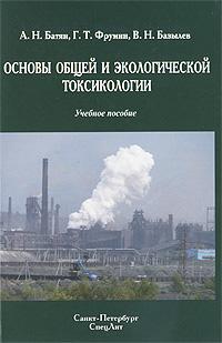 Основы общей и экологической токсикологии. А. Н. Батян, Г. Т. Фрумин, В. Н. Базылев