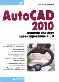 Виктор Погорелов AutoCAD 2010. Концептуальное проектирование в 3D погорелов в и autocad 2010 концептуальное проектирование в 3d мастер погорелов в и