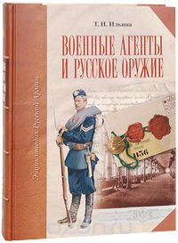 Т. Н. Ильина Военные агенты и русское оружие (подарочное издание) подарочное оружие магазин