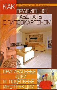 С. Бондарев, П. Ромашкин Как правильно работать с гипсокартоном. Оригинальные идеи и подробные инструкции