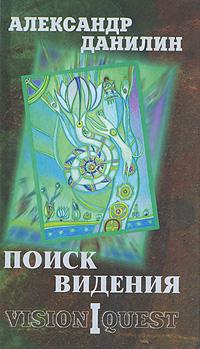 Александр Данилин Поиск видения. В 2 томах. Том 1. Vision Quest миф о христе в 2 томах в 1 книге