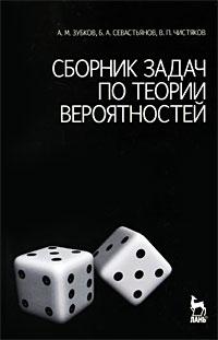 А. М. Зубков, Б. Севастьянов, В. П. Чистяков Сборник задач по теории вероятностей