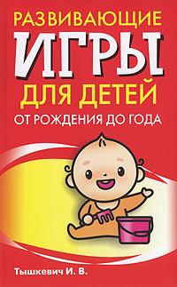 И. В. Тышкевич Развивающие игры для детей от рождения до года книги эксмо gakken развивающие игры для детей от рождения до 1 года