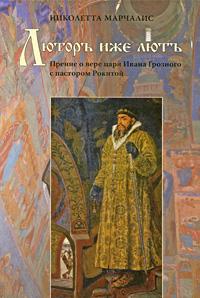 Николетта Марчалис Люторъ иже лютъ. Прение о вере царя Ивана Грозного с пастором Рокитой