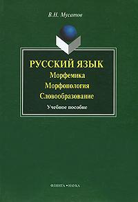 В. Н. Мусатов Русский язык. Морфемика, морфонология, словообразование