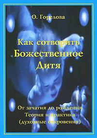 О. Горелова Как сотворить Божественное Дитя. От зачатия до рождения. Теория и практика (духовные откровения) календарь зачатия ребенка планирование беременности