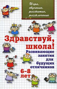 Здравствуй, школа! Развивающие занятия для будущих отличников. 6-8 лет