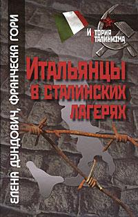 Елена Дундович, Франческа Гори Итальянцы в сталинских лагерях гори гори ясно
