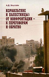 Израильтяне и палестинцы. От конфронтации - к переговорам и обратно. А. Д. Эпштейн