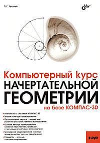 П. Г. Талалай Компьютерный курс начертательной геометрии на базе КОМПАС-3D (+ DVD-ROM)