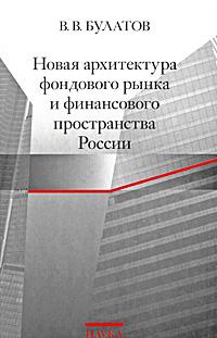 В. В. Булатов Новая архитектура фондового рынка и финансового пространства России