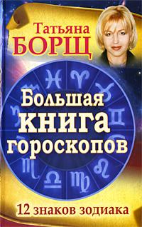 Большая книга гороскопов. 12 знаков Зодиака. Татьяна Борщ